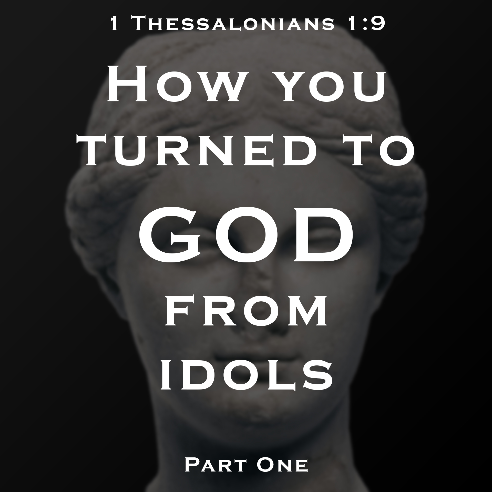 How You Turned to God From Idols : Part 1